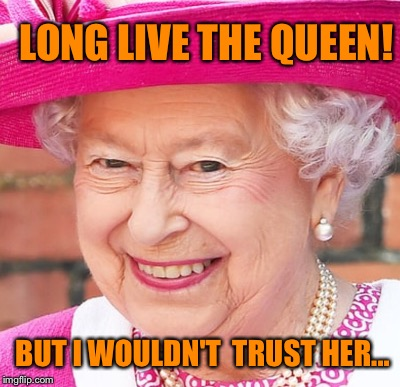 Something In Her Eyes |  LONG LIVE THE QUEEN! BUT I WOULDN'T  TRUST HER... | image tagged in queen elizabeth | made w/ Imgflip meme maker