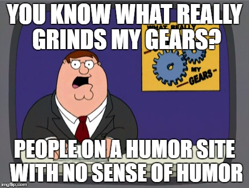 Peter Griffin News Meme | YOU KNOW WHAT REALLY GRINDS MY GEARS? PEOPLE ON A HUMOR SITE WITH NO SENSE OF HUMOR | image tagged in memes,peter griffin news | made w/ Imgflip meme maker