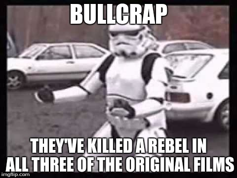 BULLCRAP THEY'VE KILLED A REBEL IN ALL THREE OF THE ORIGINAL FILMS | made w/ Imgflip meme maker