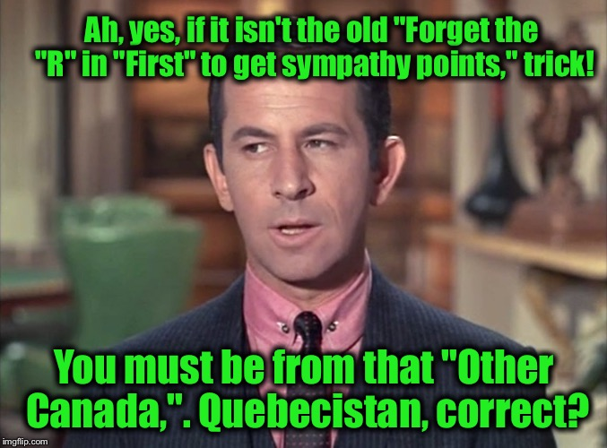 "Maxwell Smart | Ah, yes, if it isn't the old ""Forget the ""R"" in ""First"" to get sympathy points,"" trick! You must be from that ""Other Canada,"". Quebecistan,  