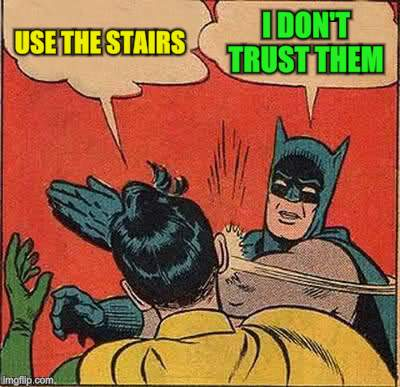 Batman Slapping Robin Meme | USE THE STAIRS I DON'T TRUST THEM | image tagged in memes,batman slapping robin | made w/ Imgflip meme maker