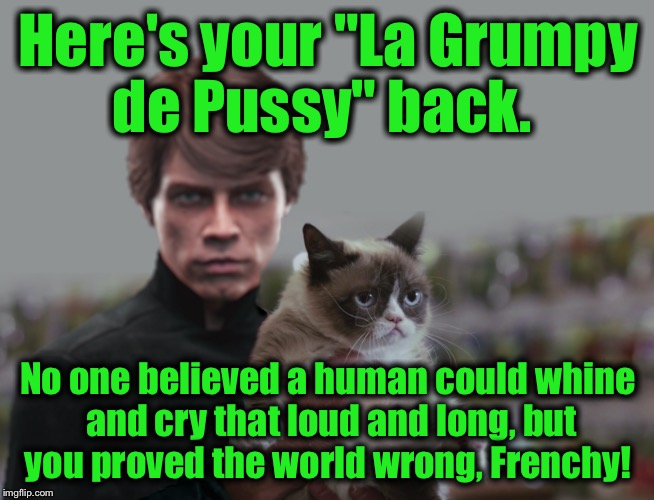 "Here's your ""La Grumpy de Pussy"" back. No one believed a human could whine and cry that loud and long, but you proved the world wrong, Frenc 