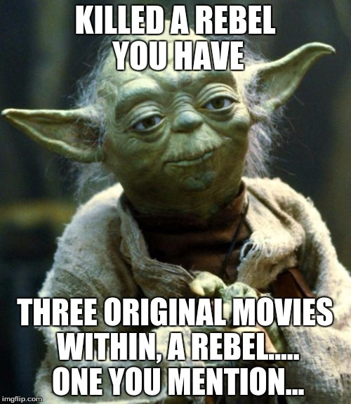 Star Wars Yoda Meme | KILLED A REBEL YOU HAVE THREE ORIGINAL MOVIES WITHIN, A REBEL..... ONE YOU MENTION... | image tagged in memes,star wars yoda | made w/ Imgflip meme maker
