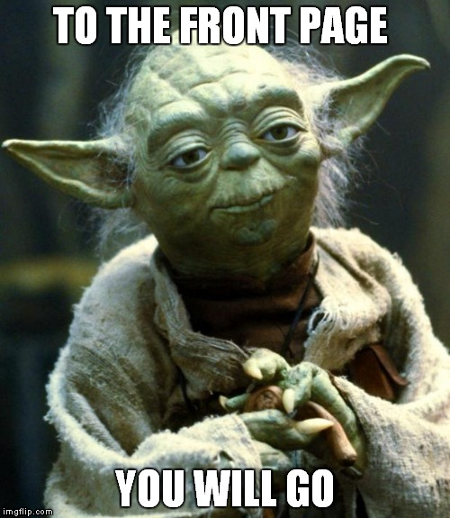 TO THE FRONT PAGE YOU WILL GO | image tagged in memes,star wars yoda | made w/ Imgflip meme maker