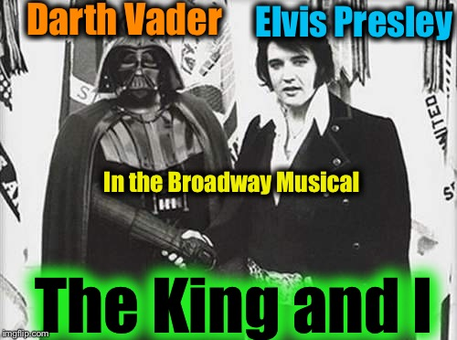 You won't want to miss this Intergalactic Hit!  See Darth bust a move and sing! Damn!  That's worth it by itself!  No Wookies! | Darth Vader Elvis Presley In the Broadway Musical The King and I | image tagged in memes,star wars,elvis presley,funny,hail to the king,darth vader | made w/ Imgflip meme maker