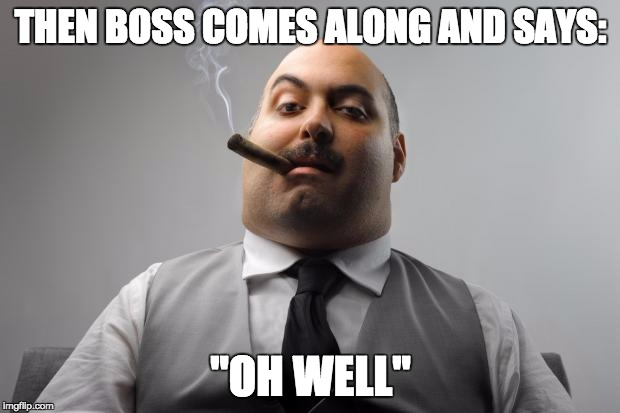 "THEN BOSS COMES ALONG AND SAYS: ""OH WELL"" 