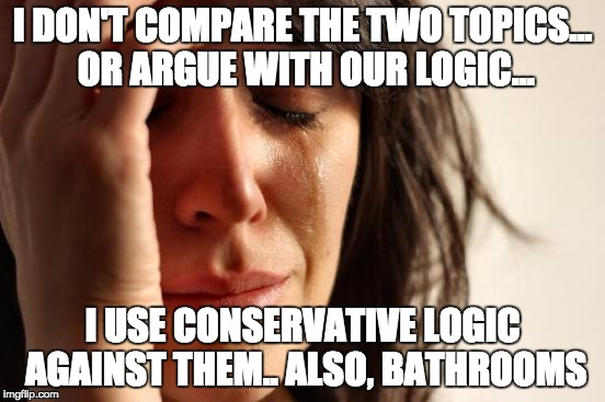 First World Problems Meme | I DON'T COMPARE THE TWO TOPICS... OR ARGUE WITH OUR LOGIC... I USE CONSERVATIVE LOGIC AGAINST THEM.. ALSO, BATHROOMS | image tagged in memes,first world problems | made w/ Imgflip meme maker