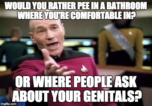 Picard Wtf Meme | WOULD YOU RATHER PEE IN A BATHROOM WHERE YOU'RE COMFORTABLE IN? OR WHERE PEOPLE ASK ABOUT YOUR GENITALS? | image tagged in memes,picard wtf | made w/ Imgflip meme maker