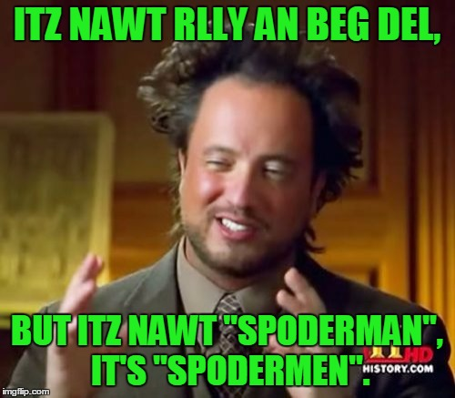 "Ancient Aliens Meme | ITZ NAWT RLLY AN BEG DEL, BUT ITZ NAWT ""SPODERMAN"", IT'S ""SPODERMEN"". 