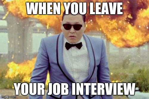 Gangnam Style PSY | WHEN YOU LEAVE YOUR JOB INTERVIEW | image tagged in memes,gangnam style psy,funny | made w/ Imgflip meme maker