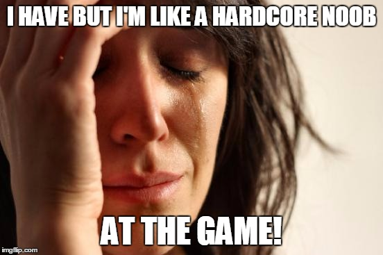 First World Problems Meme | I HAVE BUT I'M LIKE A HARDCORE NOOB AT THE GAME! | image tagged in memes,first world problems | made w/ Imgflip meme maker