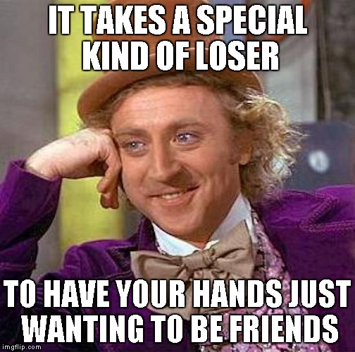 Creepy Condescending Wonka Meme | IT TAKES A SPECIAL KIND OF LOSER TO HAVE YOUR HANDS JUST WANTING TO BE FRIENDS | image tagged in memes,creepy condescending wonka | made w/ Imgflip meme maker