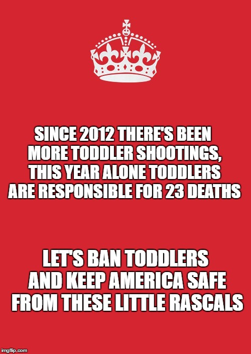 Keep Calm And Carry On Red | SINCE 2012 THERE'S BEEN MORE TODDLER SHOOTINGS, THIS YEAR ALONE TODDLERS ARE RESPONSIBLE FOR 23 DEATHS LET'S BAN TODDLERS AND KEEP AMERICA S | image tagged in memes,keep calm and carry on red | made w/ Imgflip meme maker