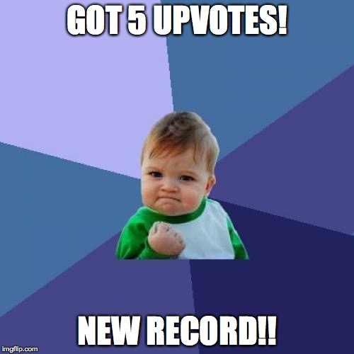 Success Kid Meme |  GOT 5 UPVOTES! NEW RECORD!! | image tagged in memes,success kid | made w/ Imgflip meme maker
