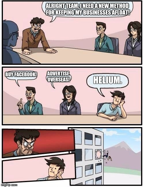Punz fer dauys! | ALRIGHT TEAM, I NEED A NEW METHOD FOR KEEPING MY BUSINESSES AFLOAT! BUY FACEBOOK! ADVERTISE OVERSEAS! HELIUM. | image tagged in memes,boardroom meeting suggestion,funny memes,helium,funny | made w/ Imgflip meme maker