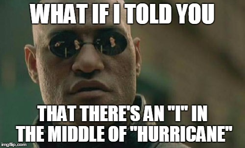 "Only a handful of people will understand this |  WHAT IF I TOLD YOU; THAT THERE'S AN ""I"" IN THE MIDDLE OF ""HURRICANE"" 