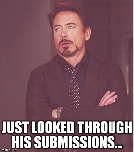 Face You Make Robert Downey Jr Meme | JUST LOOKED THROUGH HIS SUBMISSIONS... | image tagged in memes,face you make robert downey jr | made w/ Imgflip meme maker