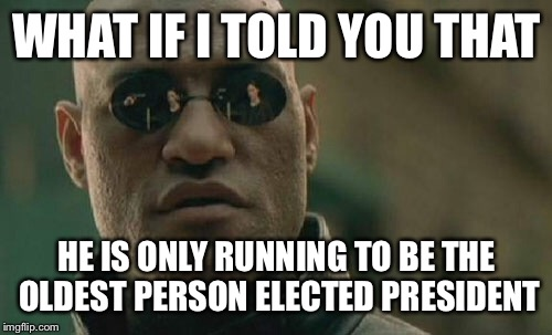 Matrix Morpheus Meme | WHAT IF I TOLD YOU THAT HE IS ONLY RUNNING TO BE THE OLDEST PERSON ELECTED PRESIDENT | image tagged in memes,matrix morpheus | made w/ Imgflip meme maker