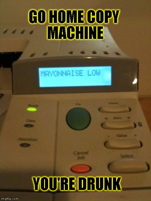 Copy Machine Out Of Order? | GO HOME COPY MACHINE YOU'RE DRUNK | image tagged in funny,machine,memes,you're drunk,the office | made w/ Imgflip meme maker