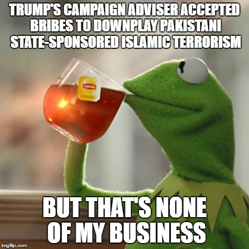 But Thats None Of My Business Meme | TRUMP'S CAMPAIGN ADVISER ACCEPTED BRIBES TO DOWNPLAY PAKISTANI STATE-SPONSORED ISLAMIC TERRORISM BUT THAT'S NONE OF MY BUSINESS | image tagged in memes,but thats none of my business,kermit the frog | made w/ Imgflip meme maker