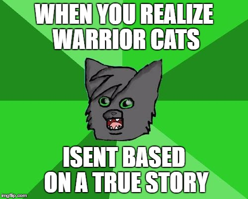 Warrior cats meme | WHEN YOU REALIZE WARRIOR CATS ISENT BASED ON A TRUE STORY | image tagged in warrior cats meme | made w/ Imgflip meme maker