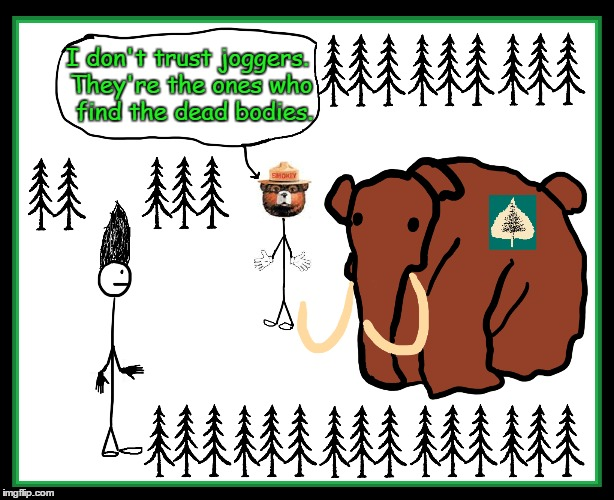 Smokey Doesn't Trust Joggers | I don't trust joggers. They're the ones who  find the dead bodies. | image tagged in smokey the bear,vince vance,elephant,forest,only you can prevent forest fires,stick people | made w/ Imgflip meme maker