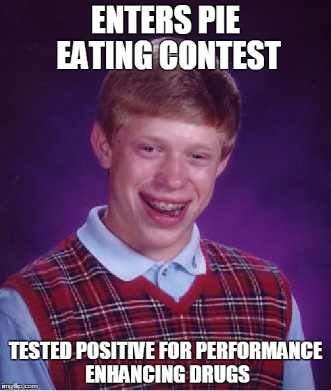 Bad Luck Brian Meme | ENTERS PIE EATING CONTEST TESTED POSITIVE FOR PERFORMANCE ENHANCING DRUGS | image tagged in memes,bad luck brian | made w/ Imgflip meme maker