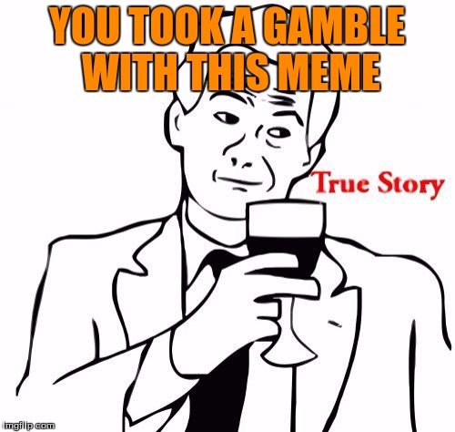 YOU TOOK A GAMBLE WITH THIS MEME | made w/ Imgflip meme maker