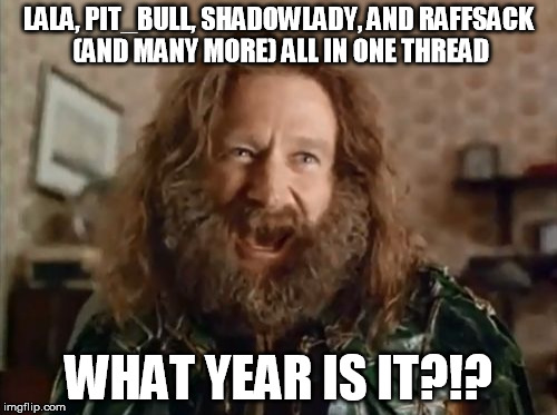 What Year Is It Meme |  LALA, PIT_BULL, SHADOWLADY, AND RAFFSACK (AND MANY MORE) ALL IN ONE THREAD; WHAT YEAR IS IT?!? | image tagged in memes,what year is it | made w/ Imgflip meme maker