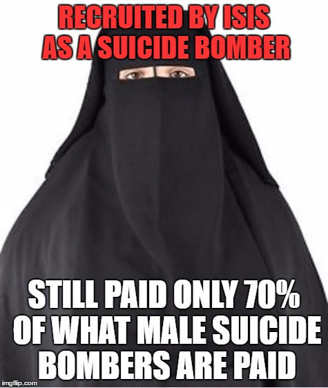 RECRUITED BY ISIS AS A SUICIDE BOMBER STILL PAID ONLY 70% OF WHAT MALE SUICIDE BOMBERS ARE PAID | made w/ Imgflip meme maker