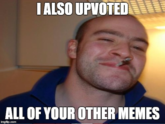 I ALSO UPVOTED ALL OF YOUR OTHER MEMES | made w/ Imgflip meme maker
