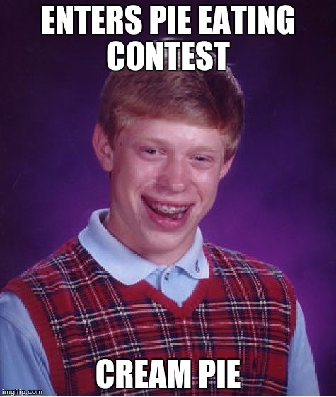 Bad Luck Brian Meme | ENTERS PIE EATING CONTEST CREAM PIE | image tagged in memes,bad luck brian | made w/ Imgflip meme maker