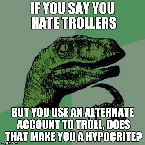 Philosoraptor Meme | IF YOU SAY YOU HATE TROLLERS BUT YOU USE AN ALTERNATE ACCOUNT TO TROLL, DOES THAT MAKE YOU A HYPOCRITE? | image tagged in memes,philosoraptor | made w/ Imgflip meme maker