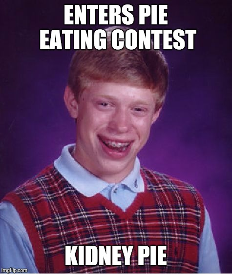 Bad Luck Brian Meme | ENTERS PIE EATING CONTEST KIDNEY PIE | image tagged in memes,bad luck brian | made w/ Imgflip meme maker