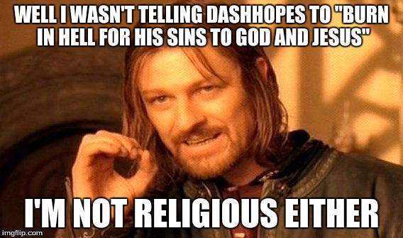 "One Does Not Simply Meme | WELL I WASN'T TELLING DASHHOPES TO ""BURN IN HELL FOR HIS SINS TO GOD AND JESUS"" I'M NOT RELIGIOUS EITHER 