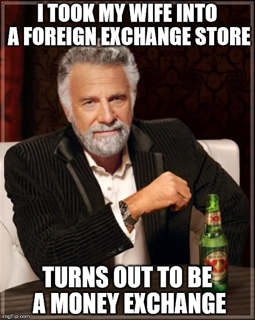 The Most Interesting Man In The World Meme | I TOOK MY WIFE INTO A FOREIGN EXCHANGE STORE TURNS OUT TO BE A MONEY EXCHANGE | image tagged in memes,the most interesting man in the world | made w/ Imgflip meme maker