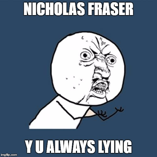 mmmmmmohmygod |  NICHOLAS FRASER; Y U ALWAYS LYING | image tagged in memes,y u no,why you always lying,mmmmmmohmygod | made w/ Imgflip meme maker
