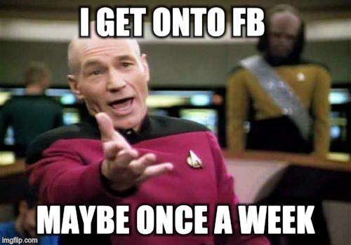 Picard Wtf Meme | I GET ONTO FB MAYBE ONCE A WEEK | image tagged in memes,picard wtf | made w/ Imgflip meme maker