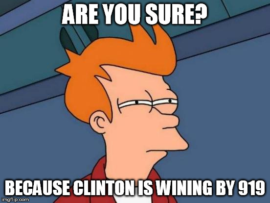 ARE YOU SURE? BECAUSE CLINTON IS WINING BY 919 | image tagged in memes,futurama fry | made w/ Imgflip meme maker
