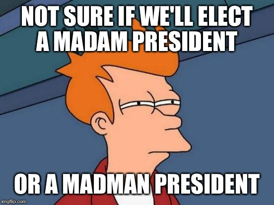 Futurama Fry Meme | NOT SURE IF WE'LL ELECT A MADAM PRESIDENT OR A MADMAN PRESIDENT | image tagged in memes,futurama fry | made w/ Imgflip meme maker