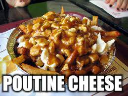POUTINE CHEESE | made w/ Imgflip meme maker