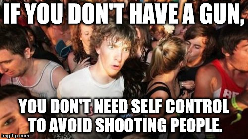 IF YOU DON'T HAVE A GUN, YOU DON'T NEED SELF CONTROL TO AVOID SHOOTING PEOPLE. | made w/ Imgflip meme maker
