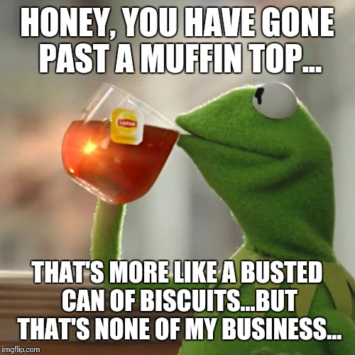 But That's None Of My Business Meme |  HONEY, YOU HAVE GONE PAST A MUFFIN TOP... THAT'S MORE LIKE A BUSTED CAN OF BISCUITS...BUT THAT'S NONE OF MY BUSINESS... | image tagged in memes,but thats none of my business,kermit the frog | made w/ Imgflip meme maker