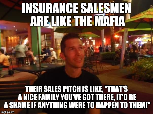 "Insurance sales | INSURANCE SALESMEN ARE LIKE THE MAFIA THEIR SALES PITCH IS LIKE, ""THAT'S A NICE FAMILY YOU'VE GOT THERE, IT'D BE A SHAME IF ANYTHING WERE TO 
