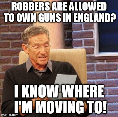 Maury Lie Detector Meme | ROBBERS ARE ALLOWED TO OWN GUNS IN ENGLAND? I KNOW WHERE I'M MOVING TO! | image tagged in memes,maury lie detector | made w/ Imgflip meme maker