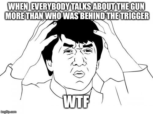 Jackie Chan WTF Meme | WHEN  EVERYBODY TALKS ABOUT THE GUN MORE THAN WHO WAS BEHIND THE TRIGGER WTF | image tagged in memes,jackie chan wtf | made w/ Imgflip meme maker