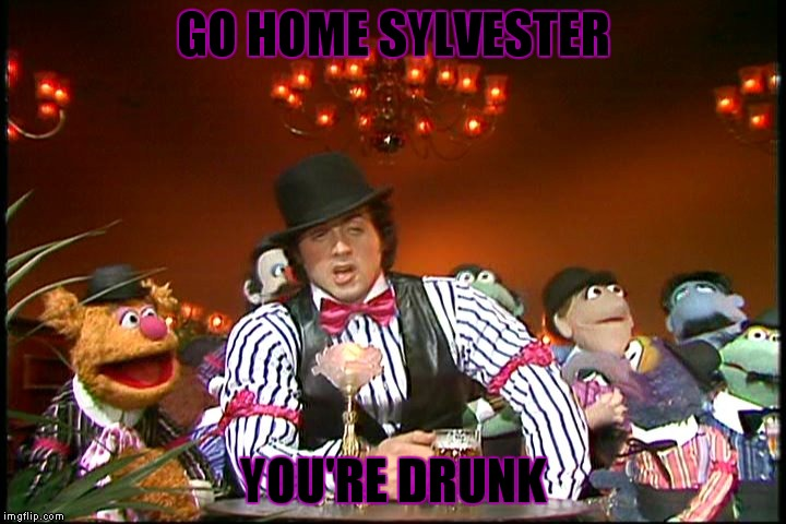 wakka wakka drunka drunka | GO HOME SYLVESTER YOU'RE DRUNK | image tagged in sylvester stallone,you're drunk,muppets | made w/ Imgflip meme maker