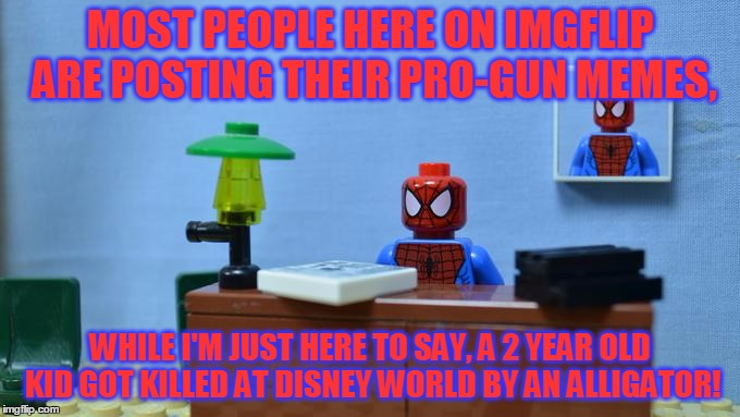 Lego Spiderman Desk, Also Alligator Memes Are Going To Take Over Soon... |  MOST PEOPLE HERE ON IMGFLIP ARE POSTING THEIR PRO-GUN MEMES, WHILE I'M JUST HERE TO SAY, A 2 YEAR OLD KID GOT KILLED AT DISNEY WORLD BY AN ALLIGATOR! | image tagged in lego spiderman desk,true story,disney world,alligator,kids,pro-gun memes | made w/ Imgflip meme maker