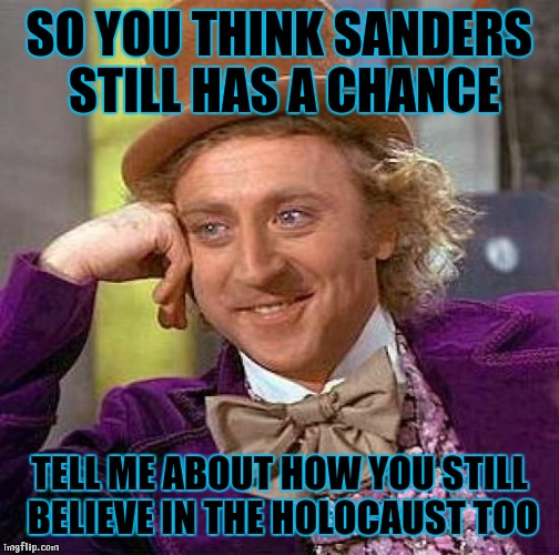 #stillstupid |  SO YOU THINK SANDERS STILL HAS A CHANCE; TELL ME ABOUT HOW YOU STILL BELIEVE IN THE HOLOCAUST TOO | image tagged in memes,creepy condescending wonka,bernie sanders,holocaust,denial,stupidity | made w/ Imgflip meme maker