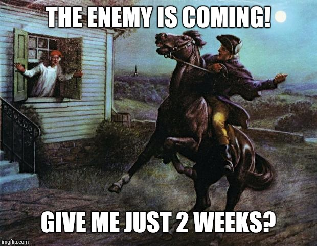 Paul Revere | THE ENEMY IS COMING! GIVE ME JUST 2 WEEKS? | image tagged in paul revere | made w/ Imgflip meme maker